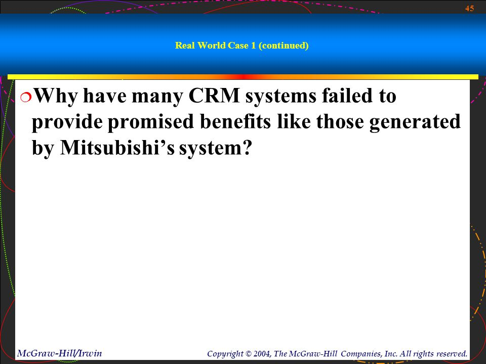 45 McGraw-Hill/Irwin Copyright © 2004, The McGraw-Hill Companies, Inc. All rights reserved. Real World Case 1 (continued)  Why have many CRM systems