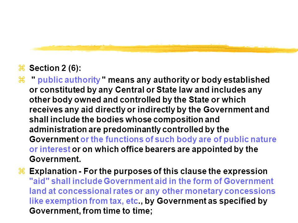  Section 2 (6):  public authority means any authority or body established or constituted by any Central or State law and includes any other body owned and controlled by the State or which receives any aid directly or indirectly by the Government and shall include the bodies whose composition and administration are predominantly controlled by the Government or the functions of such body are of public nature or interest or on which office bearers are appointed by the Government.