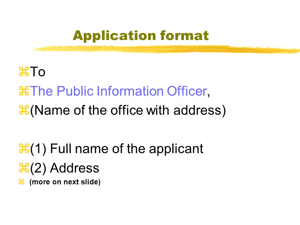 Application format  To  The Public Information Officer,  (Name of the office with address)  (1) Full name of the applicant  (2) Address  (more on next slide)