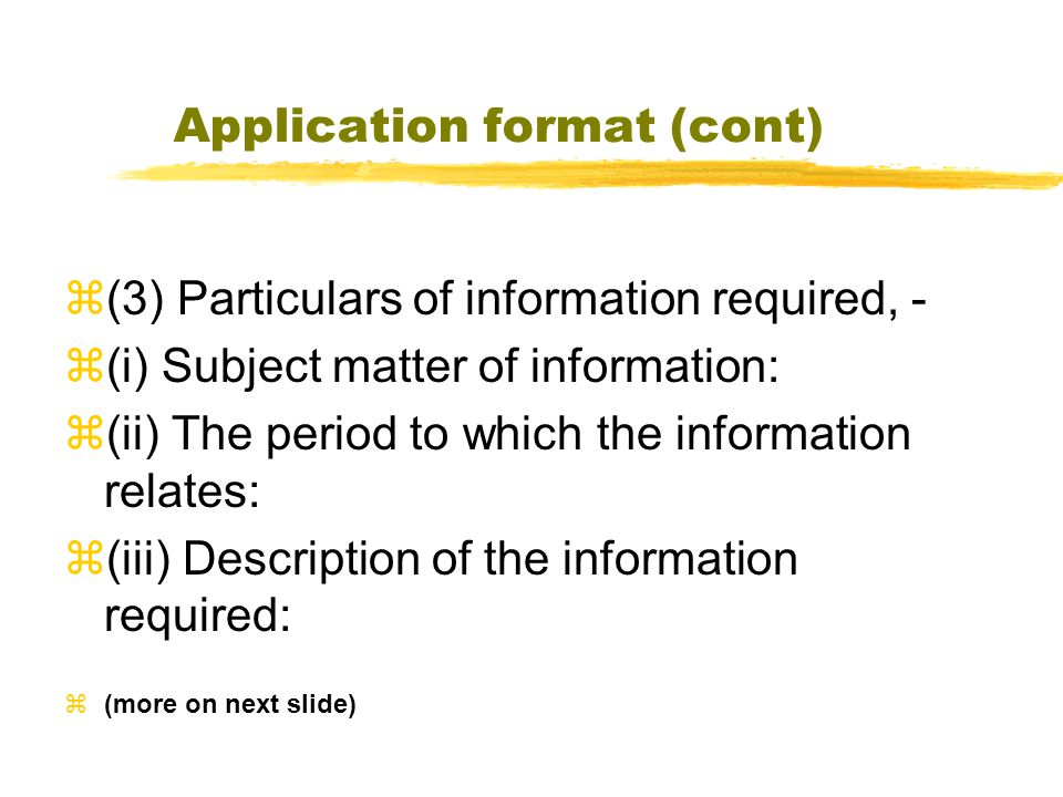 Application format (cont)  (3) Particulars of information required, -  (i) Subject matter of information:  (ii) The period to which the information relates:  (iii) Description of the information required:  (more on next slide)