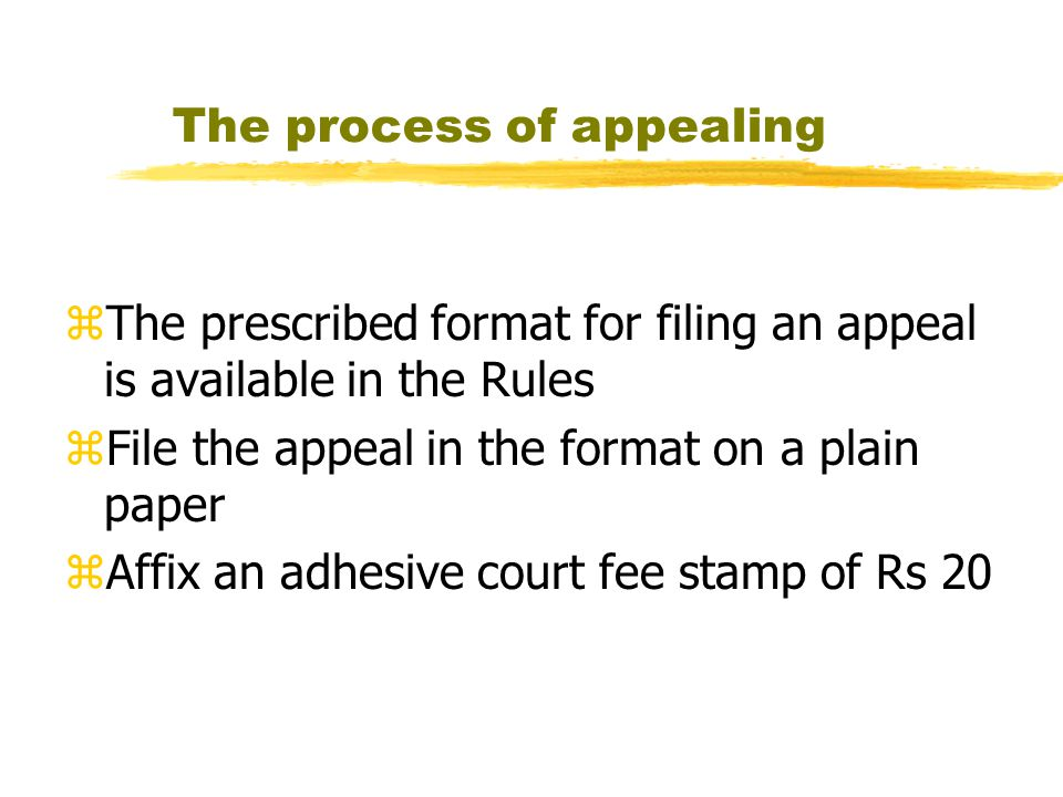 The process of appealing zThe prescribed format for filing an appeal is available in the Rules zFile the appeal in the format on a plain paper zAffix an adhesive court fee stamp of Rs 20