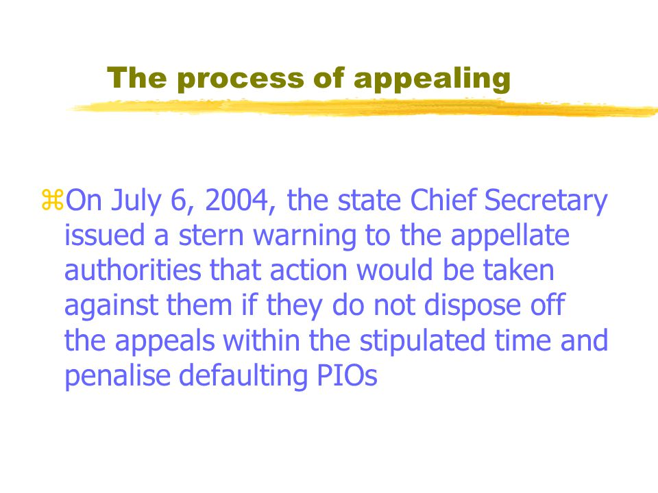 The process of appealing zOn July 6, 2004, the state Chief Secretary issued a stern warning to the appellate authorities that action would be taken against them if they do not dispose off the appeals within the stipulated time and penalise defaulting PIOs