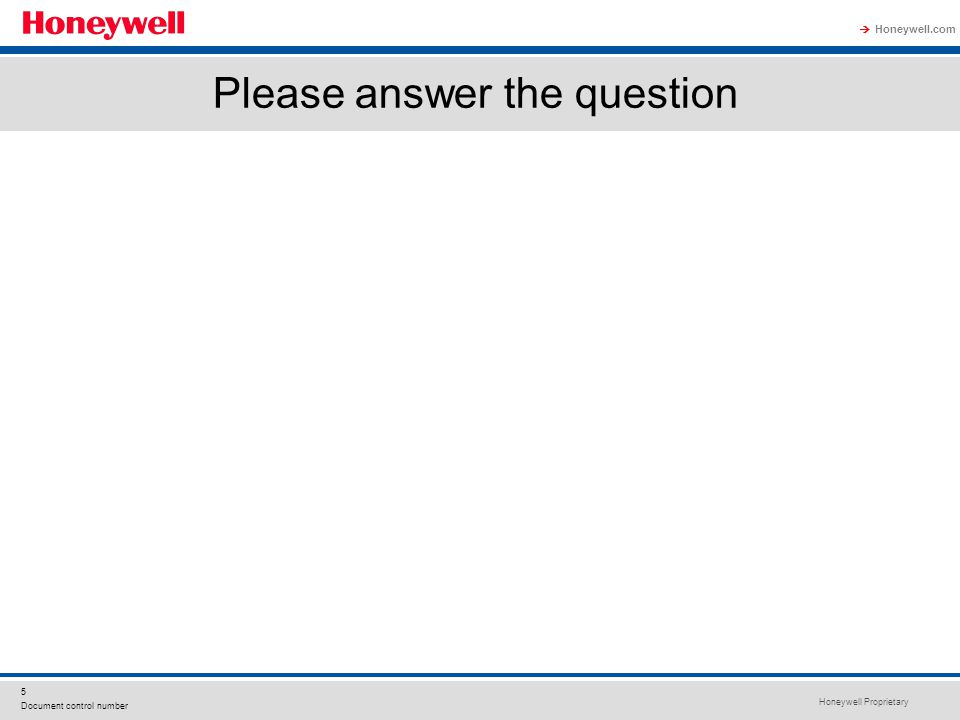 Honeywell Proprietary Honeywell.com  5 Document control number Please answer the question