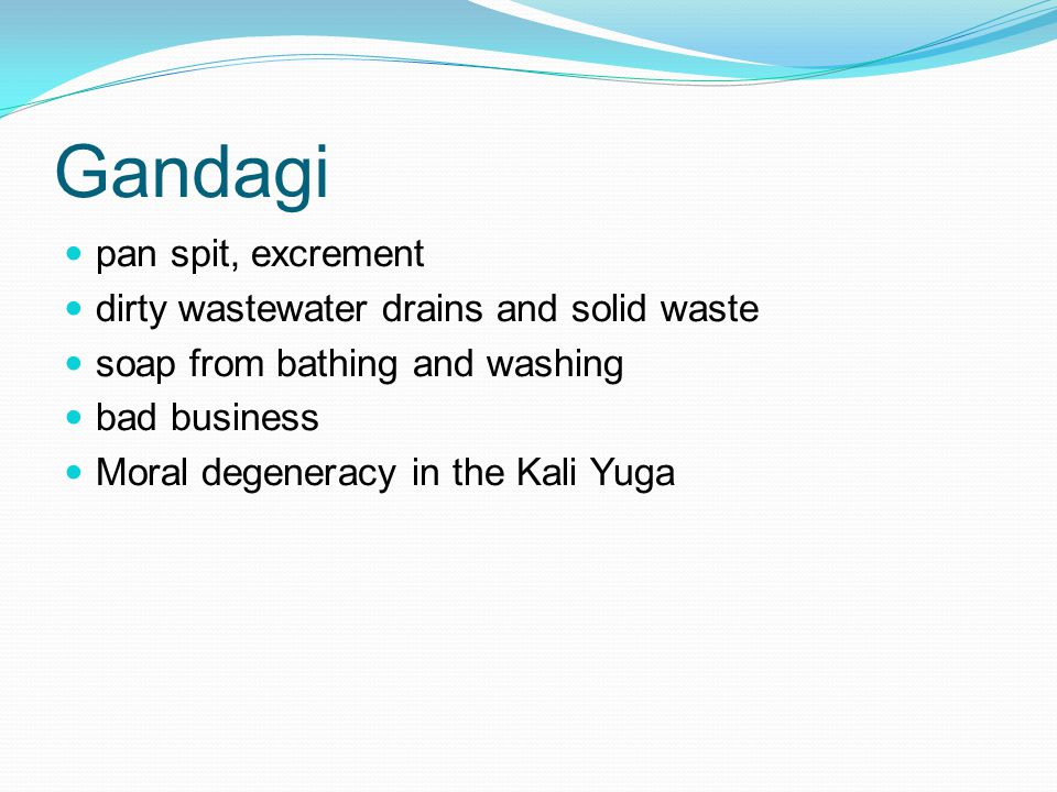 Gandagi pan spit, excrement dirty wastewater drains and solid waste soap from bathing and washing bad business Moral degeneracy in the Kali Yuga