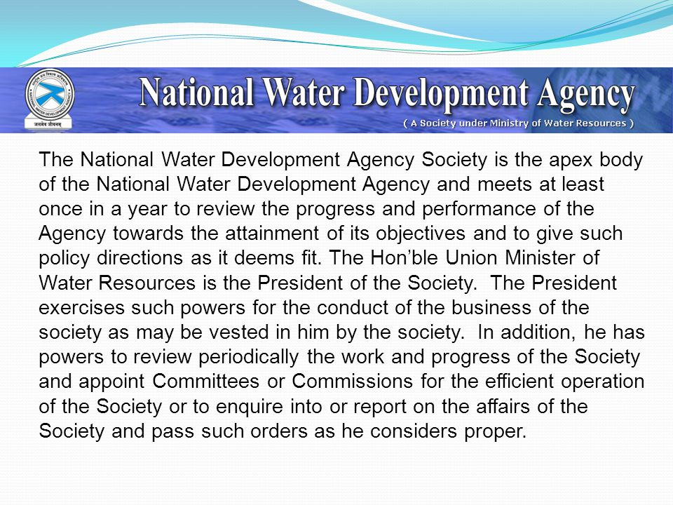 The National Water Development Agency Society is the apex body of the National Water Development Agency and meets at least once in a year to review the progress and performance of the Agency towards the attainment of its objectives and to give such policy directions as it deems fit.