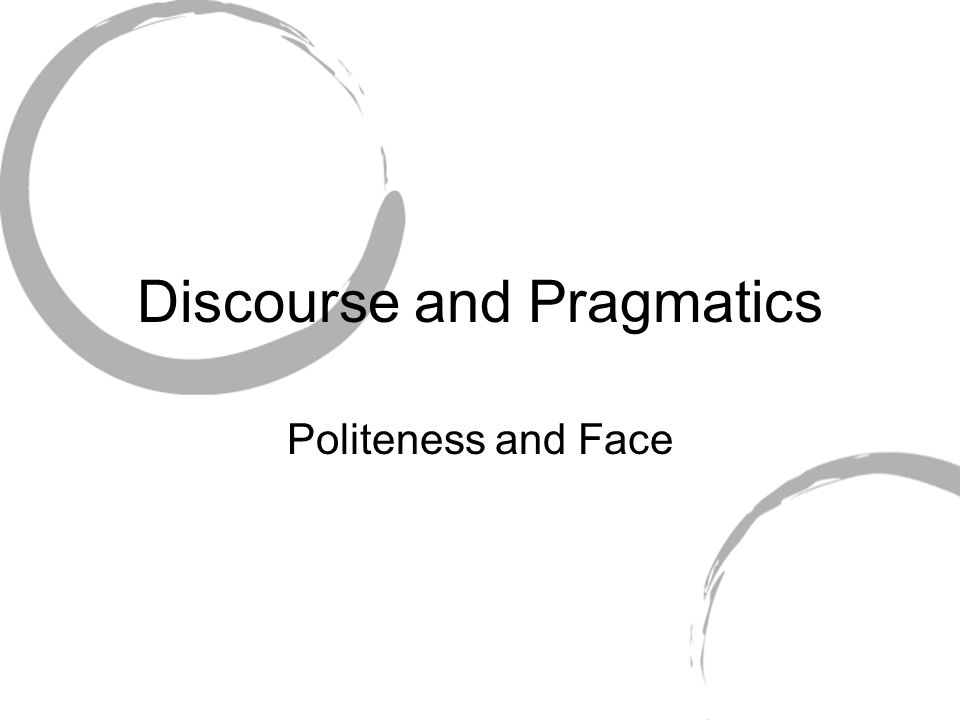 Discourse and Pragmatics Politeness and Face