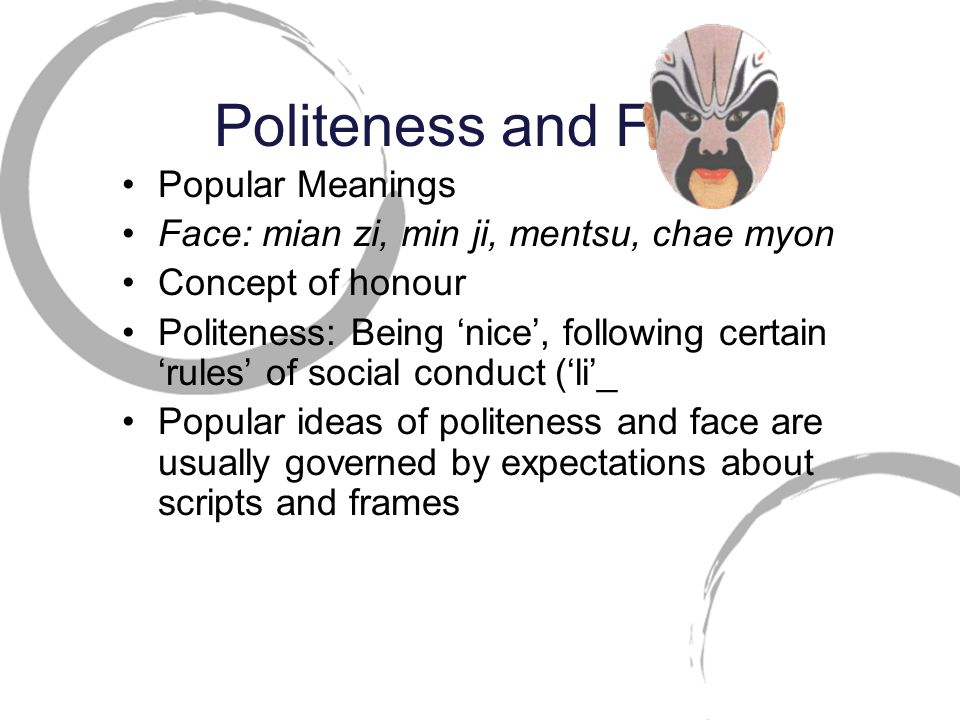 Popular Meanings Face: mian zi, min ji, mentsu, chae myon Concept of honour Politeness: Being 'nice', following certain 'rules' of social conduct ('li'_ Popular ideas of politeness and face are usually governed by expectations about scripts and frames