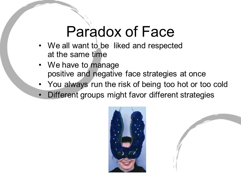 Paradox of Face We all want to be liked and respected at the same time We have to manage positive and negative face strategies at once You always run the risk of being too hot or too cold Different groups might favor different strategies