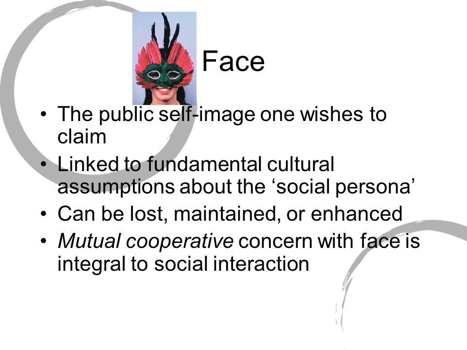 Face The public self-image one wishes to claim Linked to fundamental cultural assumptions about the 'social persona' Can be lost, maintained, or enhan
