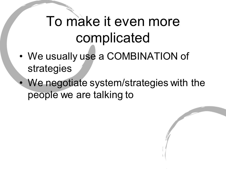 To make it even more complicated We usually use a COMBINATION of strategies We negotiate system/strategies with the people we are talking to