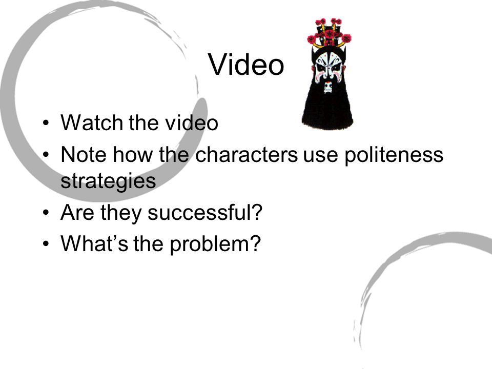 Video Watch the video Note how the characters use politeness strategies Are they successful? What's the problem?