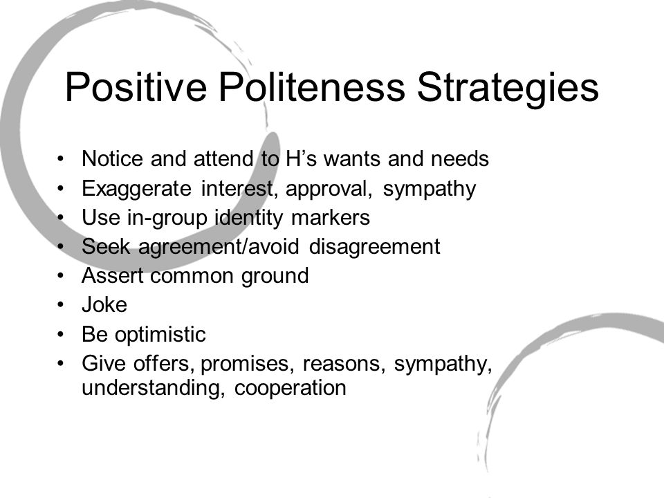 Positive Politeness Strategies Notice and attend to H's wants and needs Exaggerate interest, approval, sympathy Use in-group identity markers Seek agr