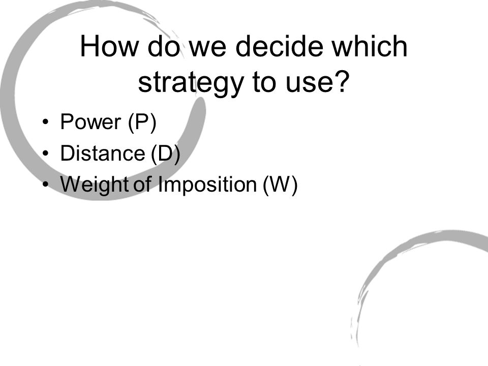 How do we decide which strategy to use Power (P) Distance (D) Weight of Imposition (W)