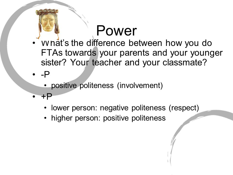 Power What's the difference between how you do FTAs towards your parents and your younger sister? Your teacher and your classmate? -P positive politen