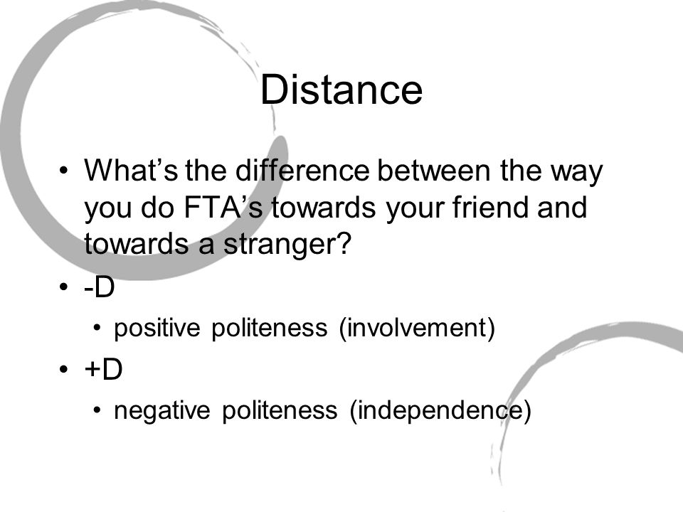 Distance What's the difference between the way you do FTA's towards your friend and towards a stranger? -D positive politeness (involvement) +D negati