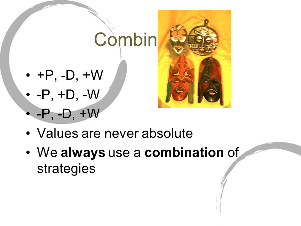Combinations +P, -D, +W -P, +D, -W -P, -D, +W Values are never absolute We always use a combination of strategies