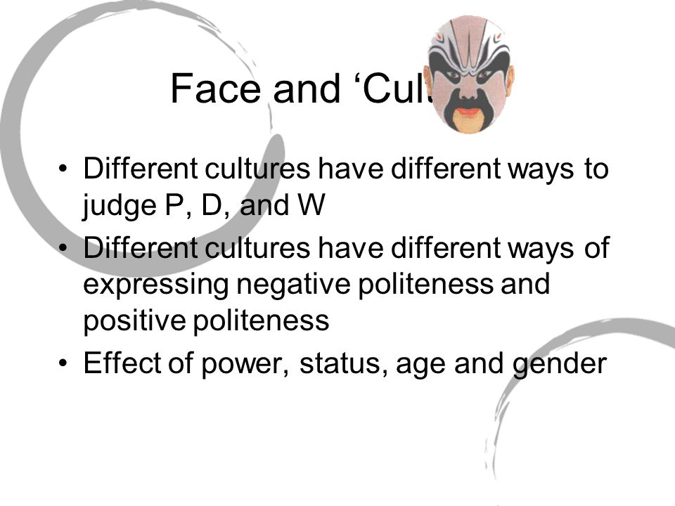 Face and 'Culture' Different cultures have different ways to judge P, D, and W Different cultures have different ways of expressing negative politenes