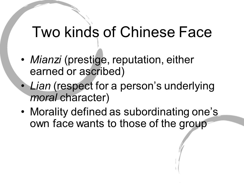 Two kinds of Chinese Face Mianzi (prestige, reputation, either earned or ascribed) Lian (respect for a person's underlying moral character) Morality d
