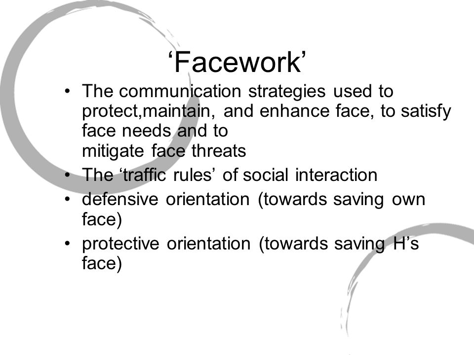 'Facework' The communication strategies used to protect,maintain, and enhance face, to satisfy face needs and to mitigate face threats The 'traffic ru