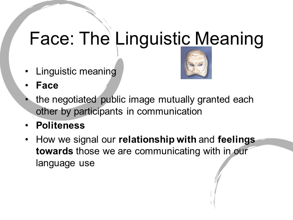 Face: The Linguistic Meaning Linguistic meaning Face the negotiated public image mutually granted each other by participants in communication Politeness How we signal our relationship with and feelings towards those we are communicating with in our language use