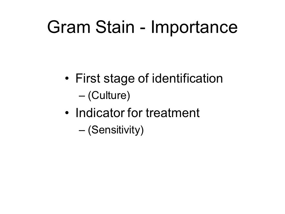 Gram Stain - Importance First stage of identification –(Culture) Indicator for treatment –(Sensitivity)