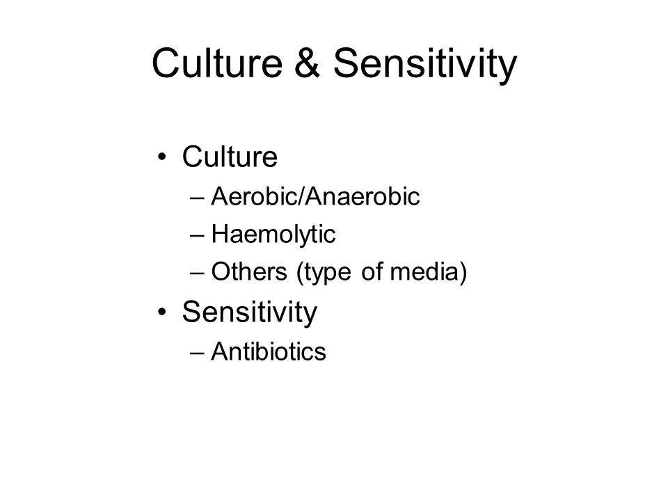 Culture & Sensitivity Culture –Aerobic/Anaerobic –Haemolytic –Others (type of media) Sensitivity –Antibiotics