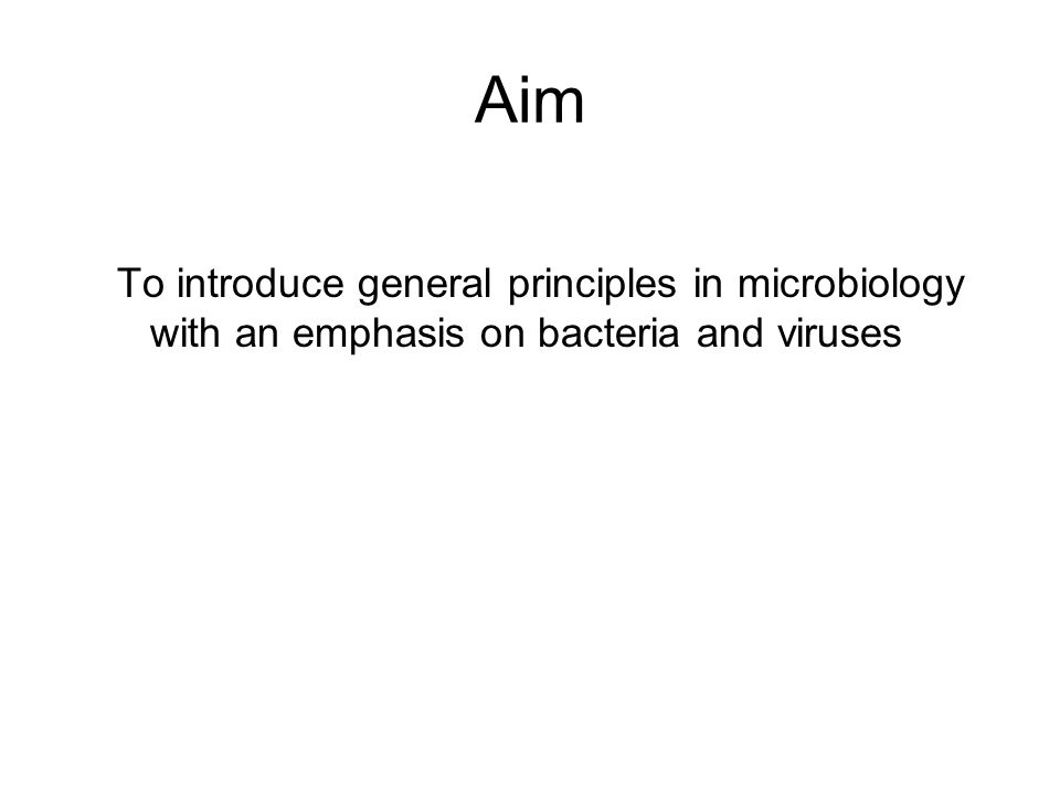 Aim To introduce general principles in microbiology with an emphasis on bacteria and viruses