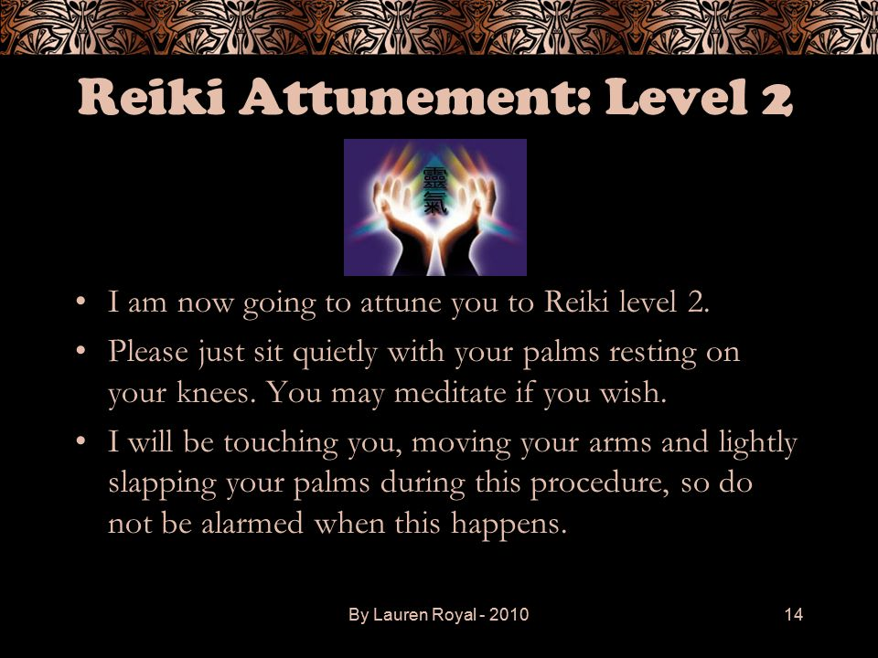 By Lauren Royal - 201014 Reiki Attunement: Level 2 I am now going to attune you to Reiki level 2. Please just sit quietly with your palms resting on y