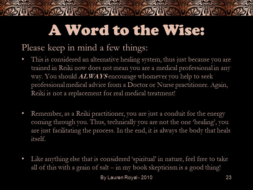 A Word to the Wise: Please keep in mind a few things: This is considered an alternative healing system, thus just because you are trained in Reiki now