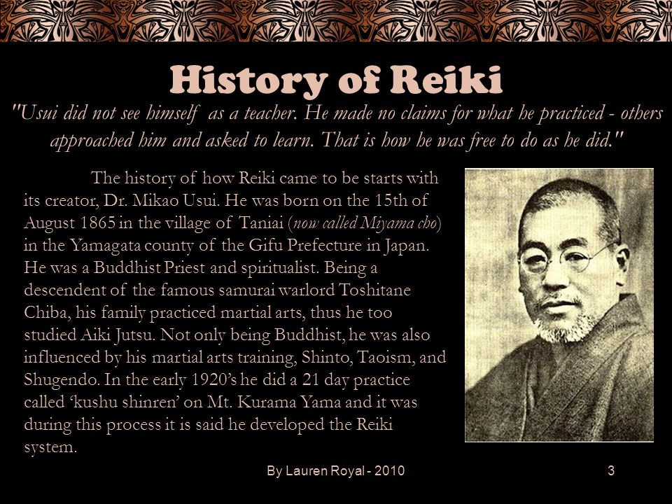 By Lauren Royal - 20103 History of Reiki The history of how Reiki came to be starts with its creator, Dr. Mikao Usui. He was born on the 15th of Augus
