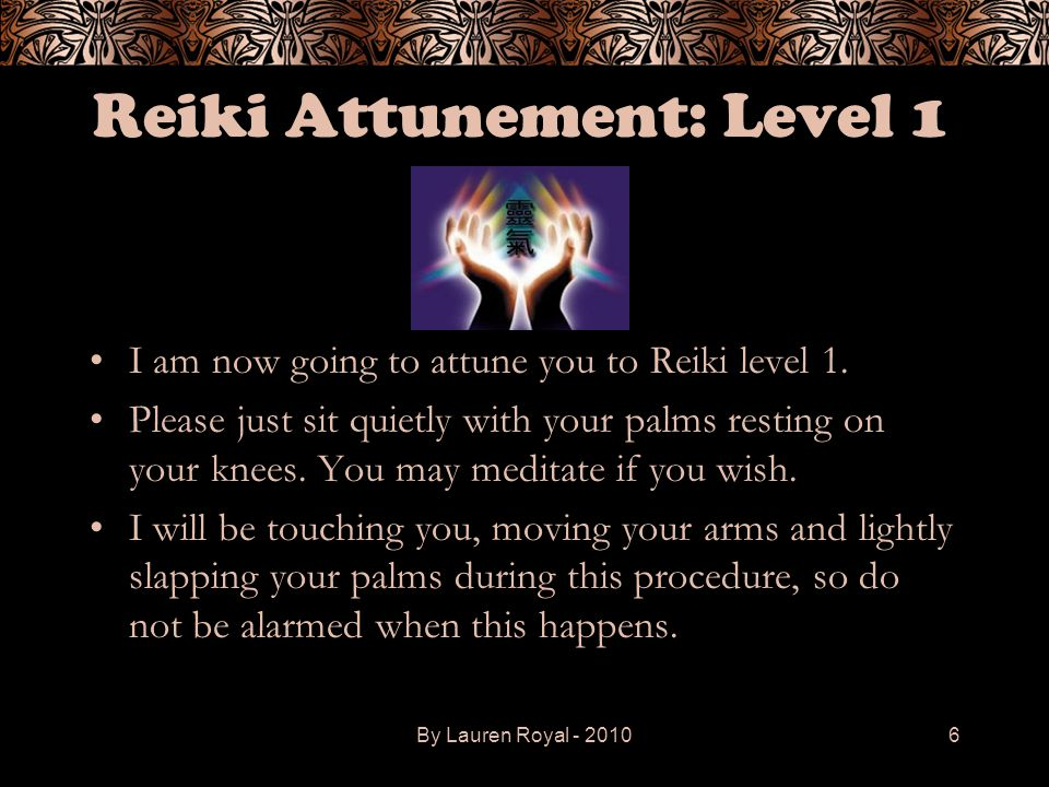 Reiki Attunement: Level 1 I am now going to attune you to Reiki level 1. Please just sit quietly with your palms resting on your knees. You may medita