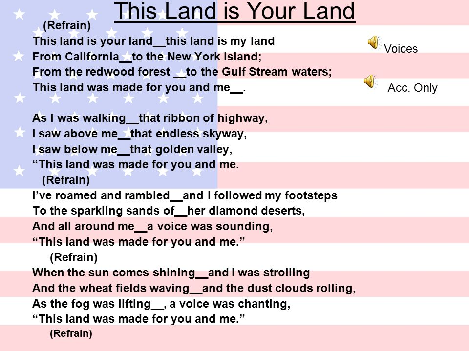 This Land is Your Land (Refrain) This land is your land__this land is my land From California__to the New York island; From the redwood forest __to the Gulf Stream waters; This land was made for you and me__.