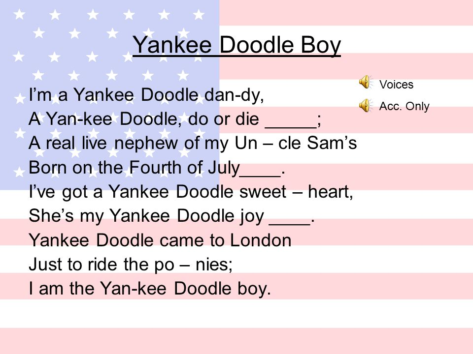Yankee Doodle Boy I'm a Yankee Doodle dan-dy, A Yan-kee Doodle, do or die _____; A real live nephew of my Un – cle Sam's Born on the Fourth of July____.
