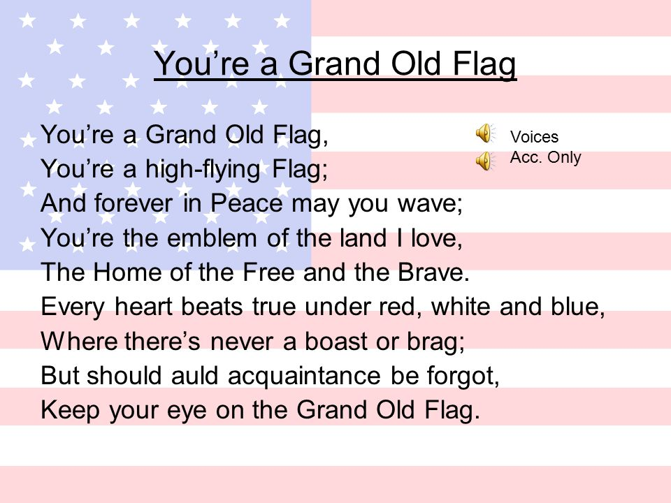 You're a Grand Old Flag You're a Grand Old Flag, You're a high-flying Flag; And forever in Peace may you wave; You're the emblem of the land I love, The Home of the Free and the Brave.