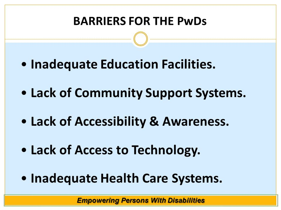 Empowering Persons With Disabilities BARRIERS FOR THE PwDs Inadequate Education Facilities. Lack of Community Support Systems. Lack of Accessibility &