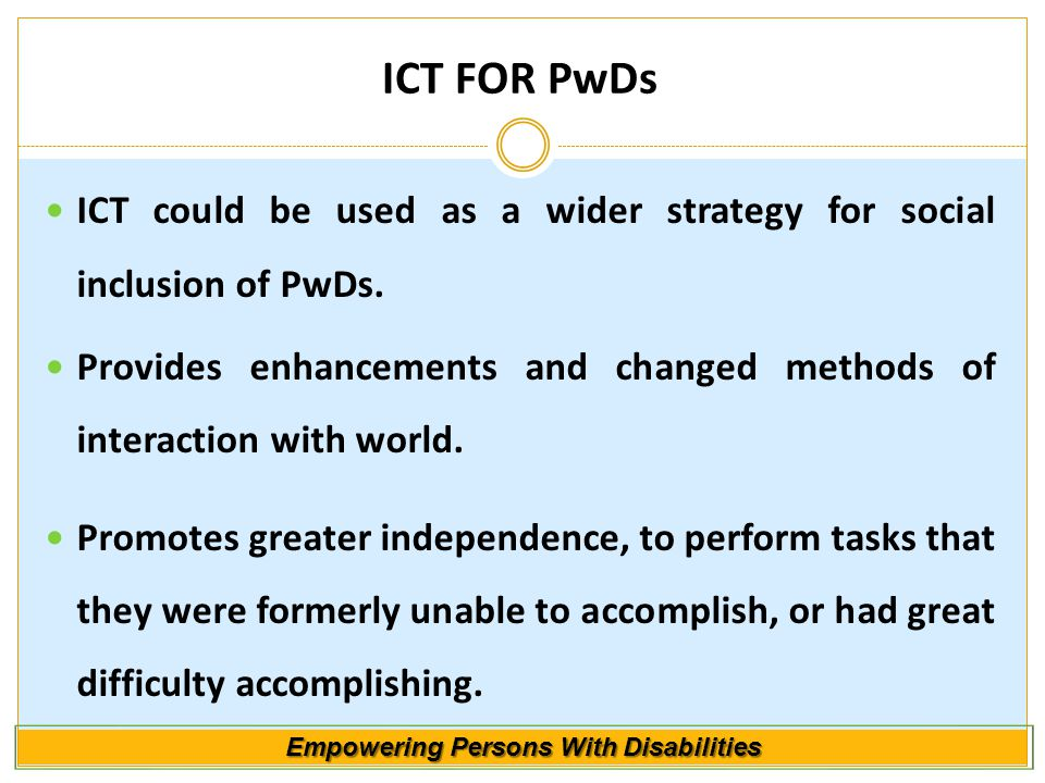 Empowering Persons With Disabilities ICT FOR PwDs ICT could be used as a wider strategy for social inclusion of PwDs.