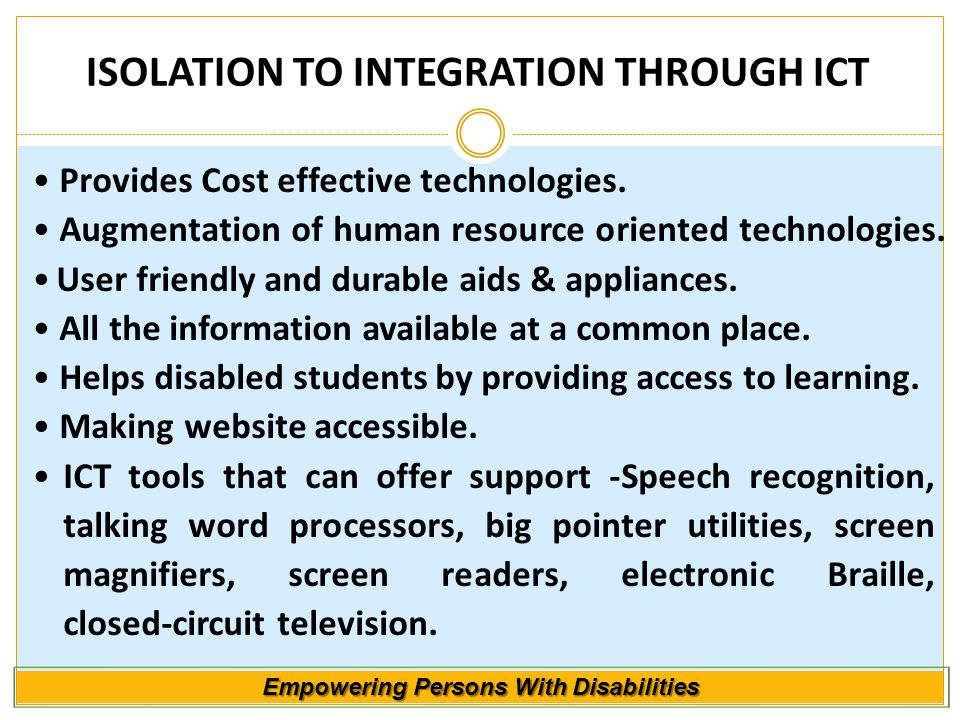 Empowering Persons With Disabilities ISOLATION TO INTEGRATION THROUGH ICT Provides Cost effective technologies. Augmentation of human resource oriente