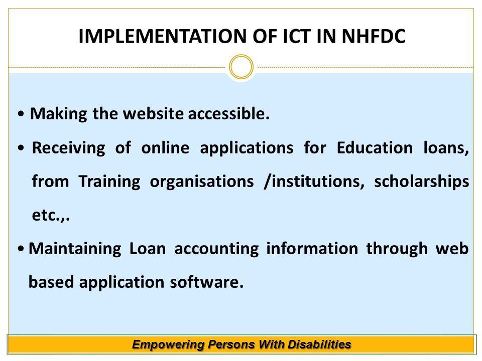 Empowering Persons With Disabilities IMPLEMENTATION OF ICT IN NHFDC Making the website accessible. Receiving of online applications for Education loan