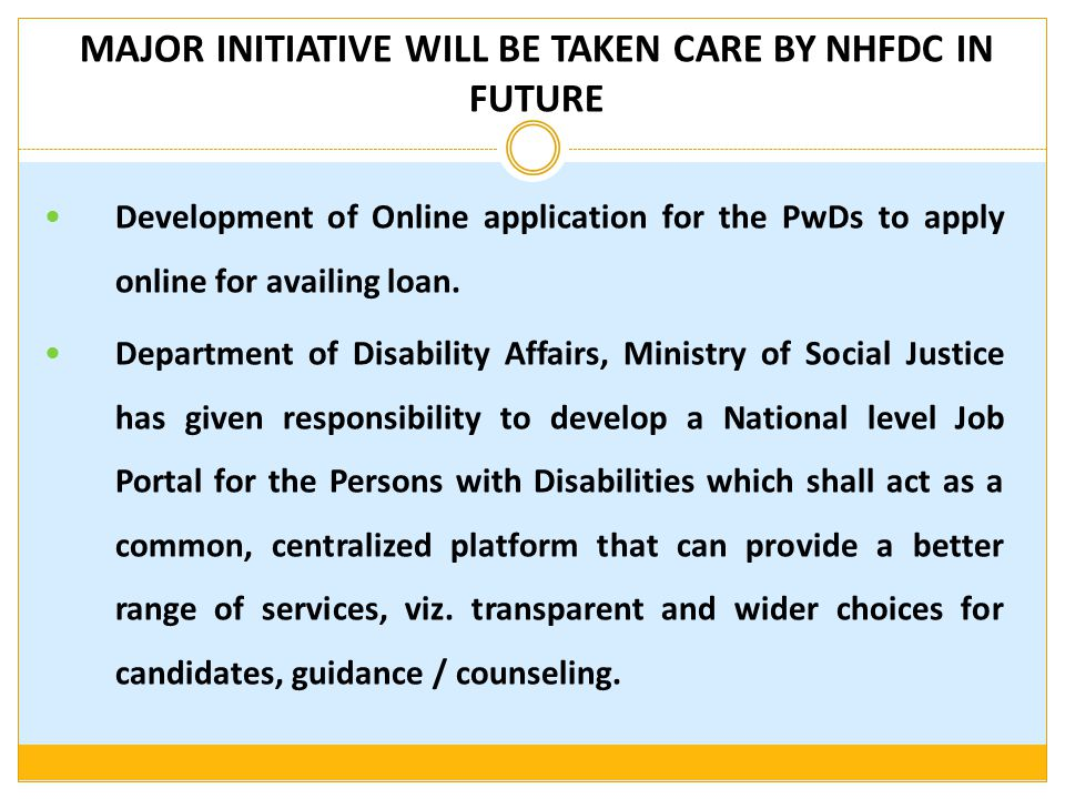MAJOR INITIATIVE WILL BE TAKEN CARE BY NHFDC IN FUTURE Development of Online application for the PwDs to apply online for availing loan. Department of