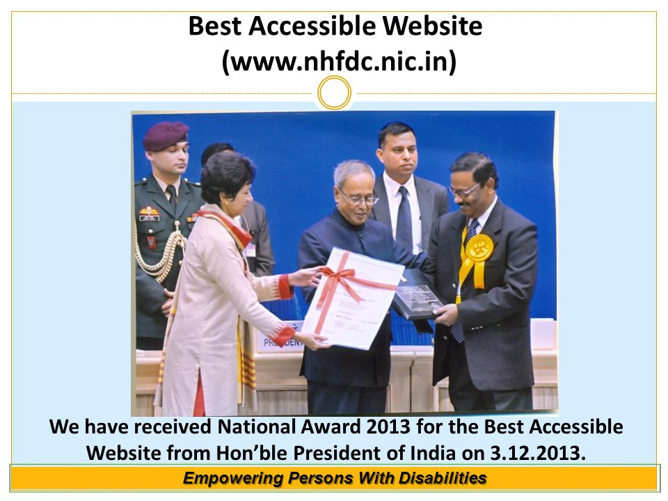 We have received National Award 2013 for the Best Accessible Website from Hon'ble President of India on 3.12.2013. Best Accessible Website (www.nhfdc.