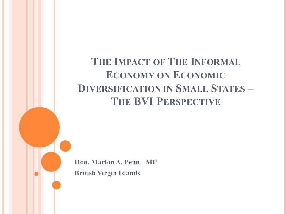 T HE I MPACT OF T HE I NFORMAL E CONOMY ON E CONOMIC D IVERSIFICATION IN S MALL S TATES – T HE BVI P ERSPECTIVE Hon.