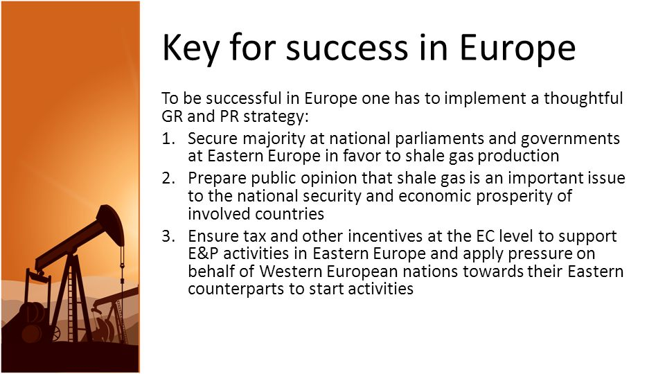 Key for success in Europe To be successful in Europe one has to implement a thoughtful GR and PR strategy: 1.Secure majority at national parliaments and governments at Eastern Europe in favor to shale gas production 2.Prepare public opinion that shale gas is an important issue to the national security and economic prosperity of involved countries 3.Ensure tax and other incentives at the EC level to support E&P activities in Eastern Europe and apply pressure on behalf of Western European nations towards their Eastern counterparts to start activities