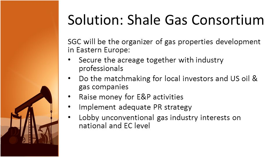 Solution: Shale Gas Consortium SGC will be the organizer of gas properties development in Eastern Europe: Secure the acreage together with industry professionals Do the matchmaking for local investors and US oil & gas companies Raise money for E&P activities Implement adequate PR strategy Lobby unconventional gas industry interests on national and EC level