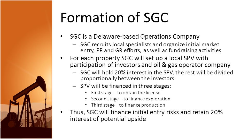 Formation of SGC SGC is a Delaware-based Operations Company – SGC recruits local specialists and organize initial market entry, PR and GR efforts, as well as fundraising activities For each property SGC will set up a local SPV with participation of investors and oil & gas operator company – SGC will hold 20% interest in the SPV, the rest will be divided proportionally between the investors – SPV will be financed in three stages: First stage – to obtain the license Second stage – to finance exploration Third stage – to finance production Thus, SGC will finance initial entry risks and retain 20% interest of potential upside