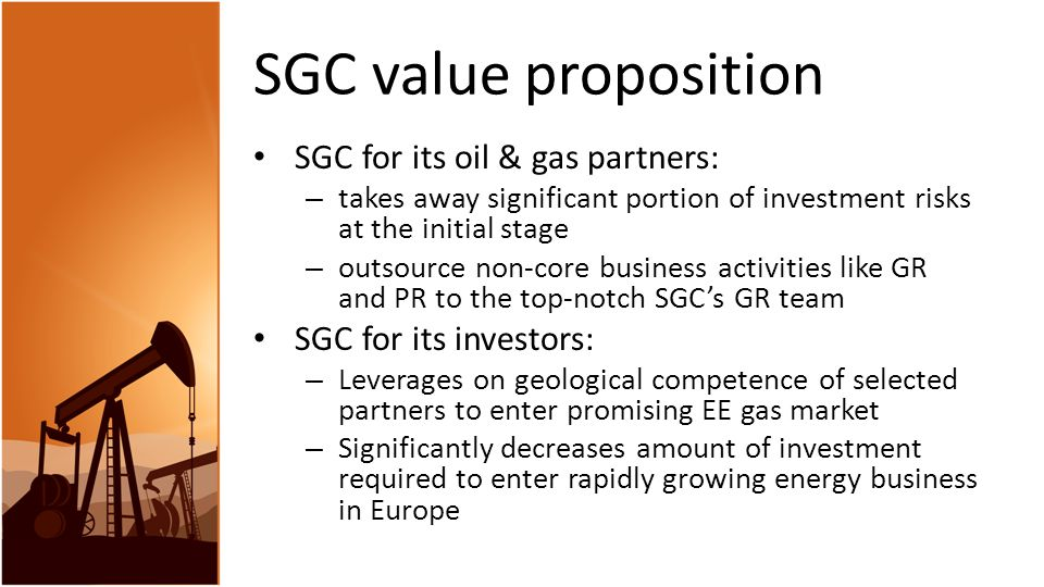 SGC value proposition SGC for its oil & gas partners: – takes away significant portion of investment risks at the initial stage – outsource non-core business activities like GR and PR to the top-notch SGC's GR team SGC for its investors: – Leverages on geological competence of selected partners to enter promising EE gas market – Significantly decreases amount of investment required to enter rapidly growing energy business in Europe