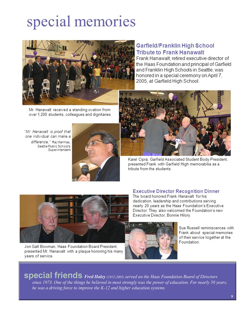 special memories 9 Garfield/Franklin High School Tribute to Frank Hanawalt Frank Hanawalt, retired executive director of the Haas Foundation and principal of Garfield and Franklin High Schools in Seattle, was honored in a special ceremony on April 7, 2005, at Garfield High School.