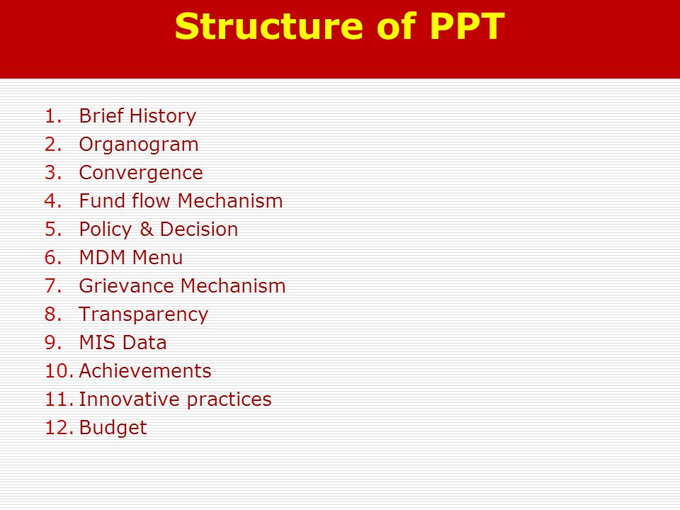 Structure of PPT 1.Brief History 2.Organogram 3.Convergence 4.Fund flow Mechanism 5.Policy & Decision 6.MDM Menu 7.Grievance Mechanism 8.Transparency 9.MIS Data 10.Achievements 11.Innovative practices 12.Budget