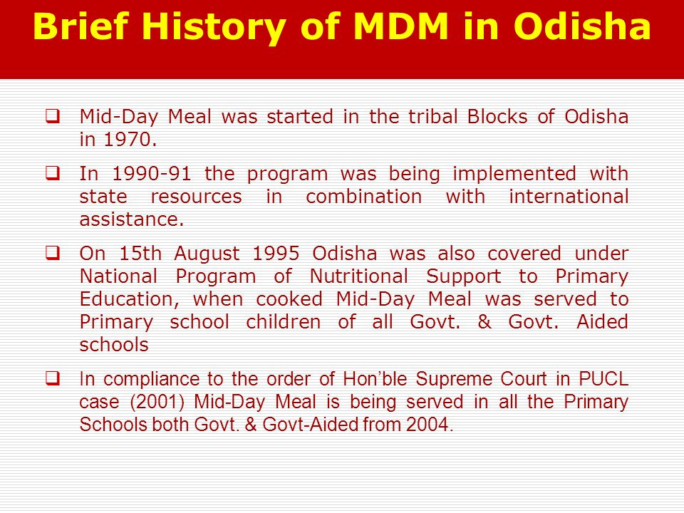 Brief History of MDM in Odisha  Mid-Day Meal was started in the tribal Blocks of Odisha in 1970.