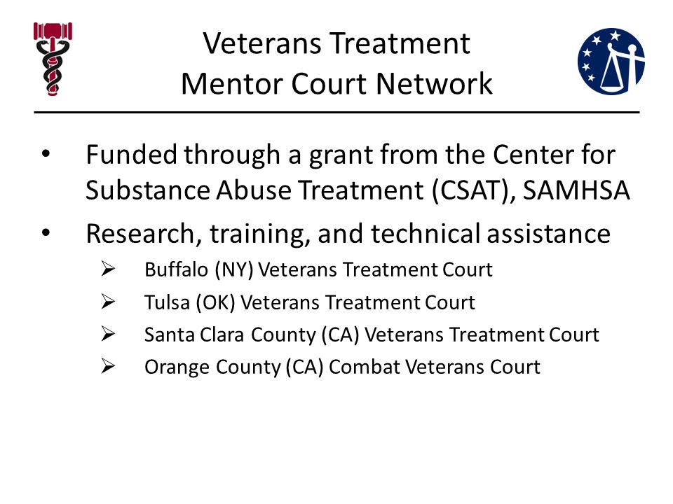 Veterans Treatment Mentor Court Network Funded through a grant from the Center for Substance Abuse Treatment (CSAT), SAMHSA Research, training, and technical assistance  Buffalo (NY) Veterans Treatment Court  Tulsa (OK) Veterans Treatment Court  Santa Clara County (CA) Veterans Treatment Court  Orange County (CA) Combat Veterans Court