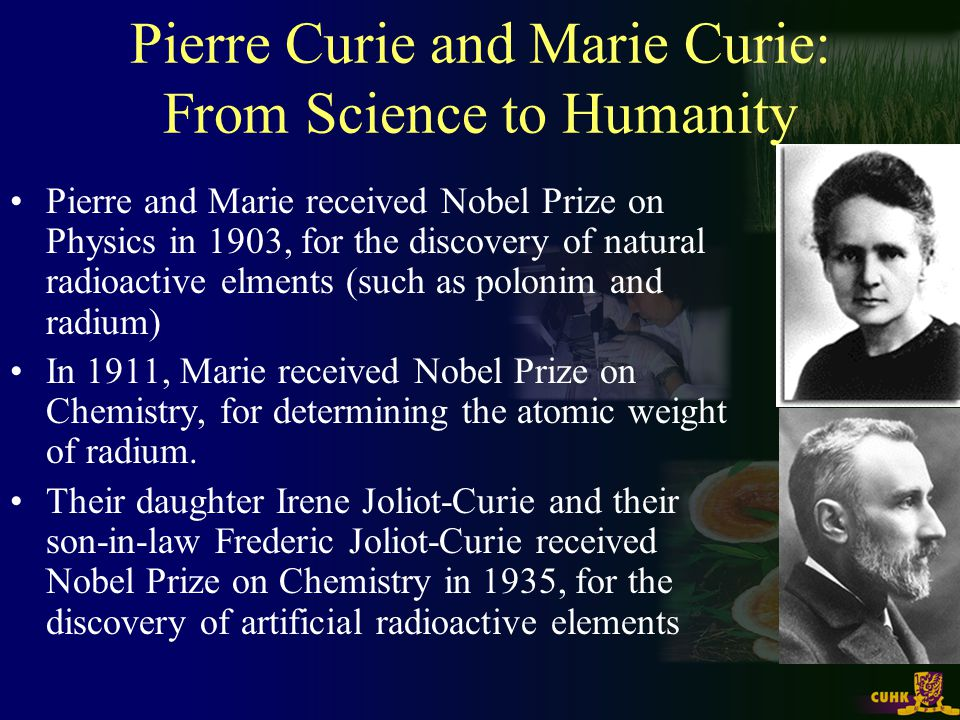Pierre Curie and Marie Curie: From Science to Humanity Pierre and Marie received Nobel Prize on Physics in 1903, for the discovery of natural radioact